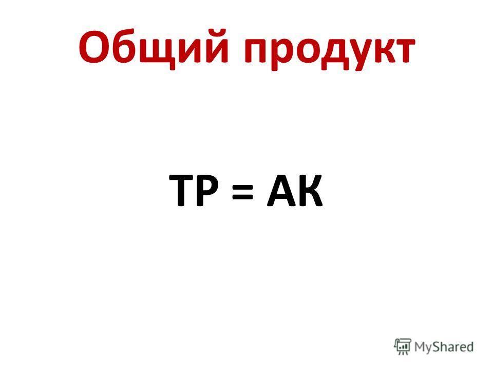 Общий продукт ТР = АК