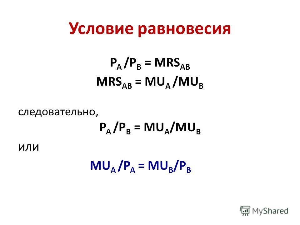 Условие равновесия Р А /Р В = MRS АВ MRS АВ = MU А /MU В следовательно, Р А /Р В = MU А /MU В или MU А /Р А = MU В /Р В