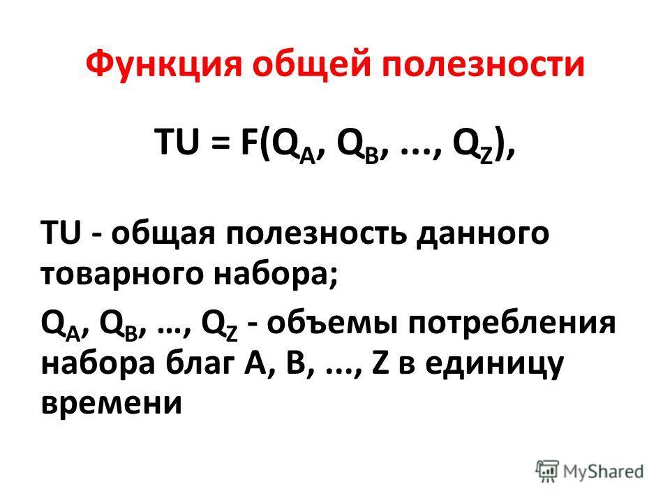 Функция общей полезности TU = F(Q A, Q B,..., Q Z ), TU - общая полезность данного товарного набора; Q A, Q B, …, Q Z - объемы потребления набора благ А, В,..., Z в единицу времени
