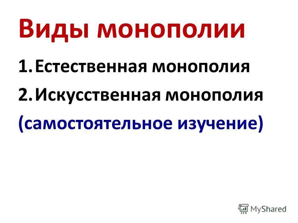 Виды монополии 1.Естественная монополия 2.Искусственная монополия (самостоятельное изучение)
