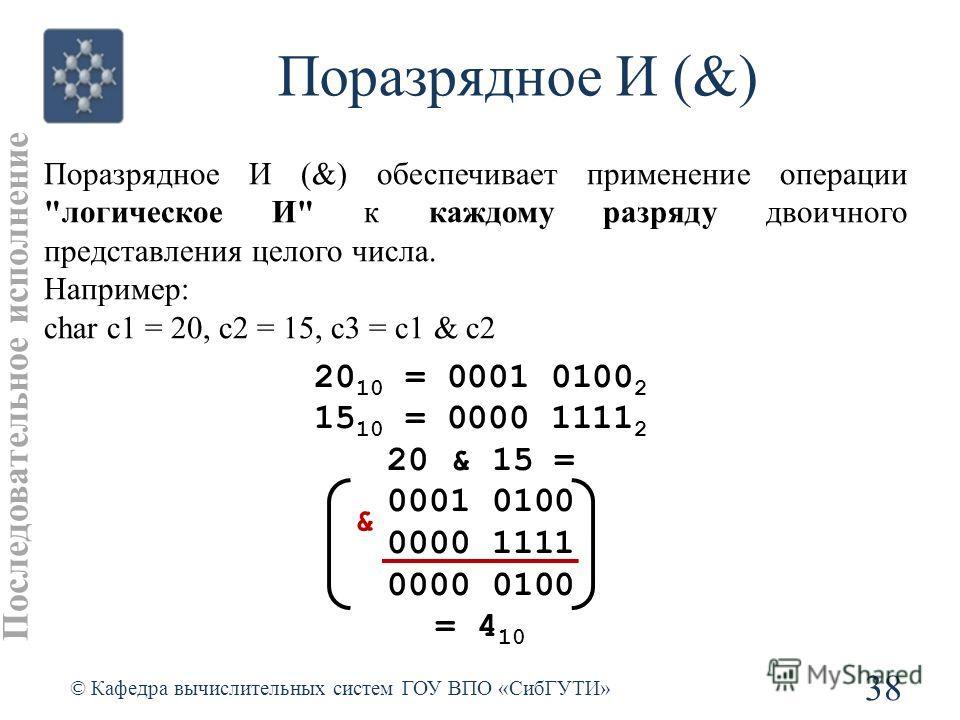 Поразрядное И (&) 38 © Кафедра вычислительных систем ГОУ ВПО «СибГУТИ» Поразрядное И (&) обеспечивает применение операции