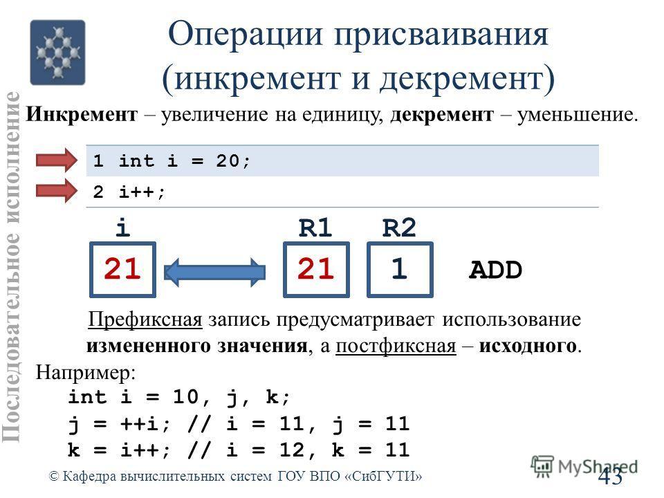i Операции присваивания (инкремент и декремент) 43 © Кафедра вычислительных систем ГОУ ВПО «СибГУТИ» Префиксная запись предусматривает использование измененного значения, а постфиксная – исходного. Например: int i = 10, j, k; j = ++i; // i = 11, j =
