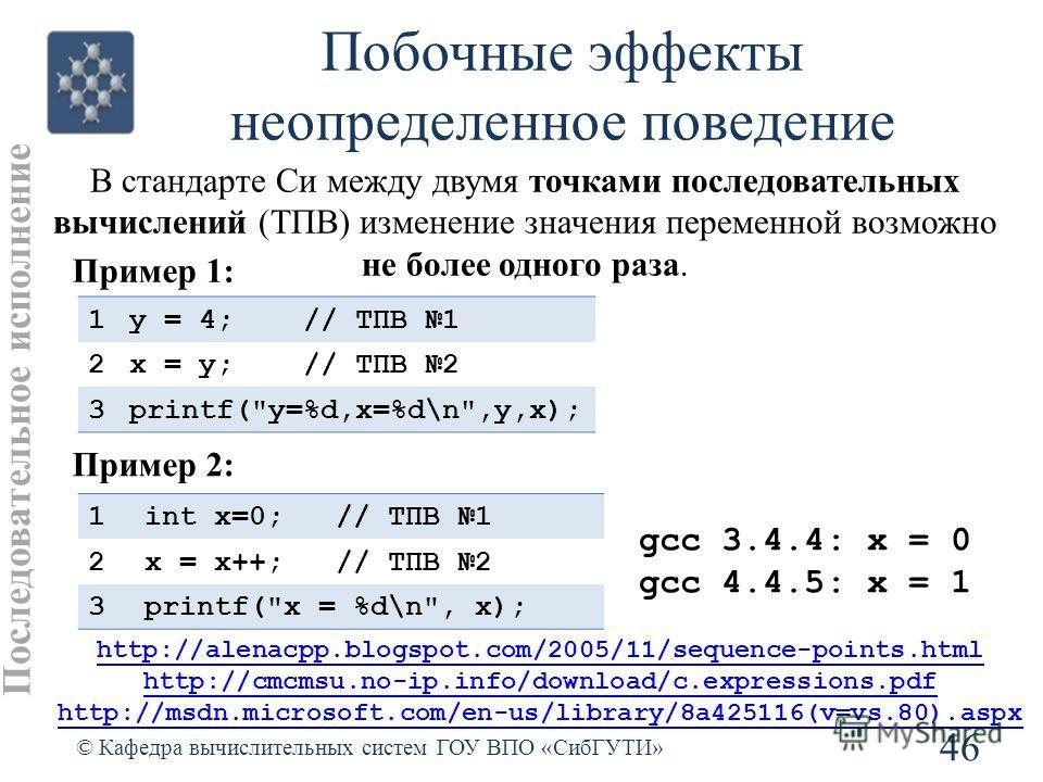 Побочные эффекты неопределенное поведение 46 © Кафедра вычислительных систем ГОУ ВПО «СибГУТИ» Последовательное исполнение http://alenacpp.blogspot.com/2005/11/sequence-points.html http://cmcmsu.no-ip.info/download/c.expressions.pdf http://msdn.micro