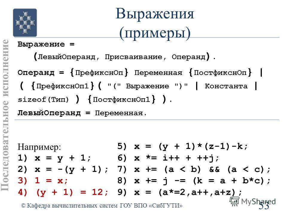 Выражения (примеры) 53 © Кафедра вычислительных систем ГОУ ВПО «СибГУТИ» Последовательное исполнение Выражение = ( ЛевыйОперанд, Присваивание, Операнд ). Операнд = { ПрефикснОп } Переменная { ПостфикснОп } | ( { ПрефикснОп1 }(