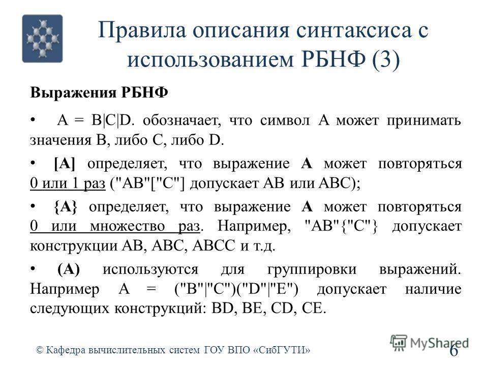 Правила описания синтаксиса с использованием РБНФ (3) 6 © Кафедра вычислительных систем ГОУ ВПО «СибГУТИ» Выражения РБНФ A = B|C|D. обозначает, что символ A может принимать значения B, либо C, либо D. [A] определяет, что выражение A может повторяться