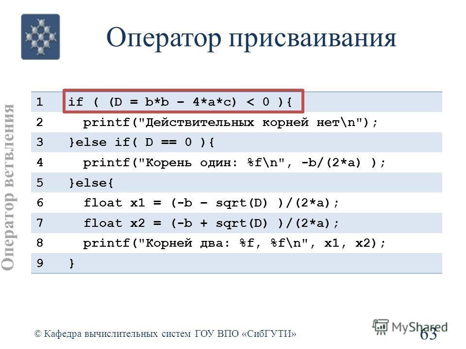 Оператор присваивания 63 © Кафедра вычислительных систем ГОУ ВПО «СибГУТИ» 1if ( (D = b*b – 4*a*c) < 0 ){ 2 printf(