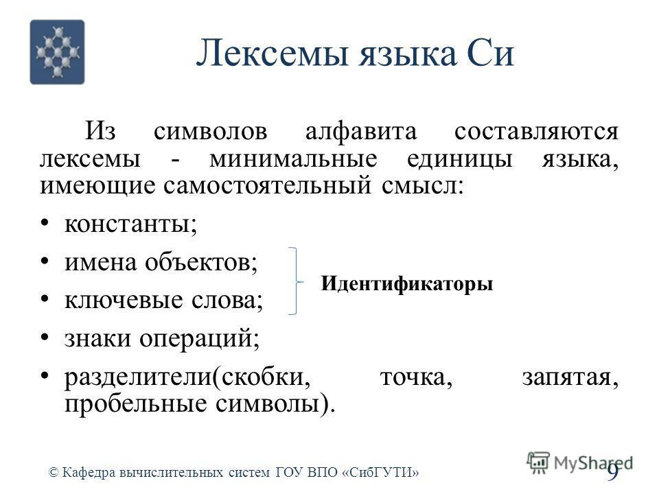 Лексемы языка Си Из символов алфавита составляются лексемы - минимальные единицы языка, имеющие самостоятельный смысл: константы; имена объектов; ключевые слова; знаки операций; разделители(скобки, точка, запятая, пробельные символы). 9 © Кафедра выч