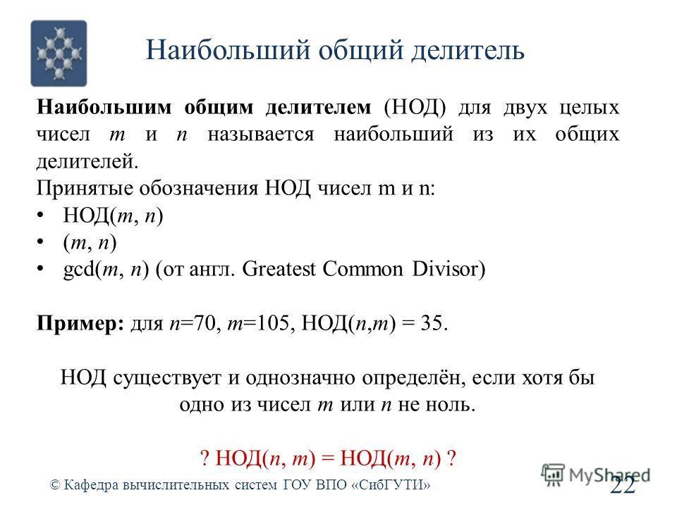 Наибольший общий делитель 22 © Кафедра вычислительных систем ГОУ ВПО «СибГУТИ» Наибольшим общим делителем (НОД) для двух целых чисел m и n называется наибольший из их общих делителей. Принятые обозначения НОД чисел m и n: НОД(m, n) (m, n) gcd(m, n) (