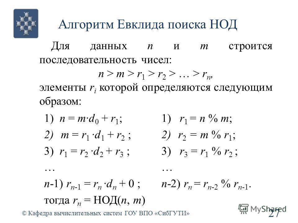 Алгоритм Евклида поиска НОД 27 © Кафедра вычислительных систем ГОУ ВПО «СибГУТИ» Для данных n и m строится последовательность чисел: n > m > r 1 > r 2 > … > r n, элементы r i которой определяются следующим образом: 1) n = m·d 0 + r 1 ; 2)m = r 1 ·d 1