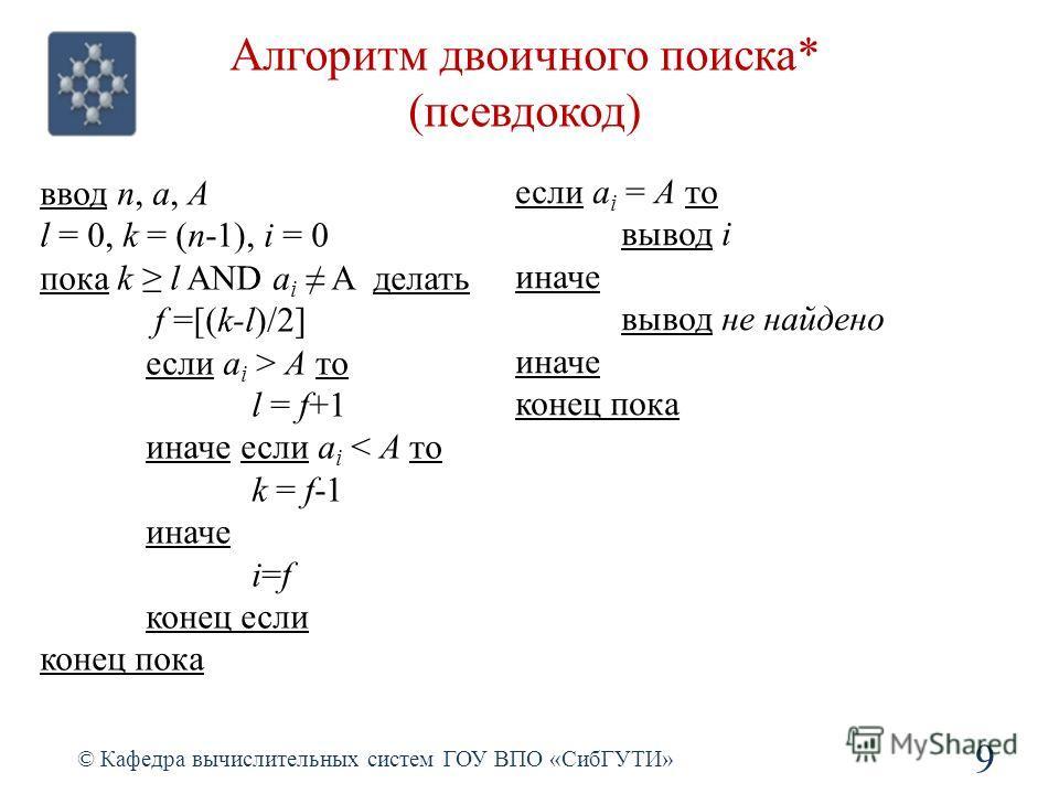 Алгоритм двоичного поиска* (псевдокод) 9 © Кафедра вычислительных систем ГОУ ВПО «СибГУТИ» ввод n, a, A l = 0, k = (n-1), i = 0 пока k l AND a i A делать f =[(k-l)/2] если a i > A то l = f+1 иначе если a i < A то k = f-1 иначе i=f конец если конец по
