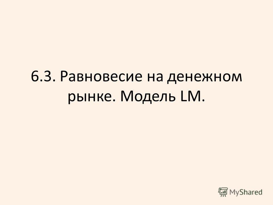 6.3. Равновесие на денежном рынке. Модель LM.
