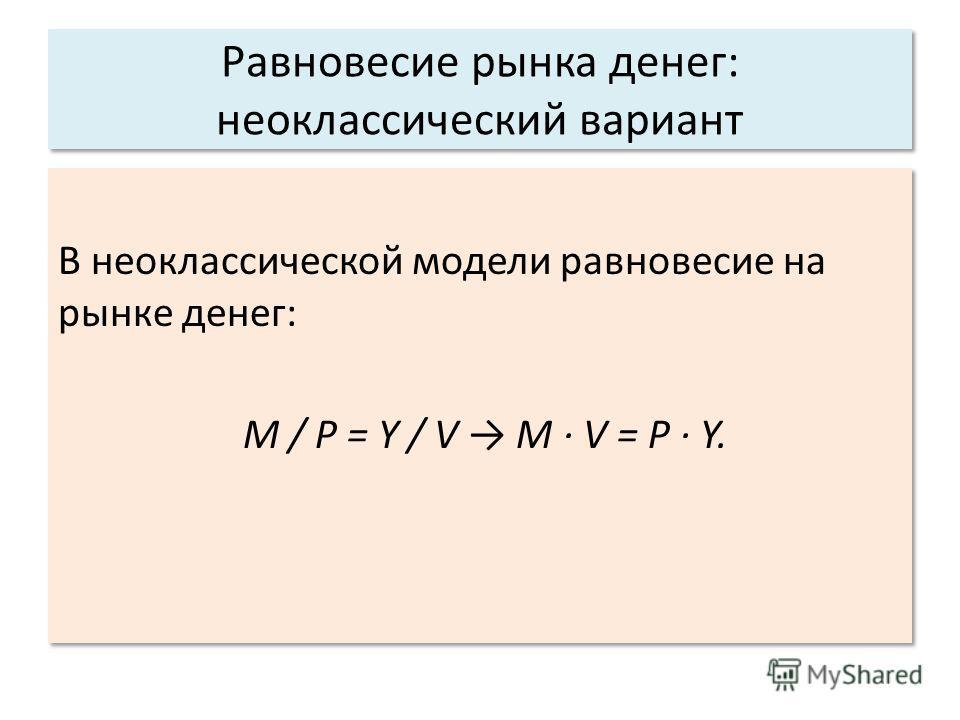 Равновесие рынка денег: неоклассический вариант В неоклассической модели равновесие на рынке денег: M / P = Y / V M V = P Y. В неоклассической модели равновесие на рынке денег: M / P = Y / V M V = P Y.