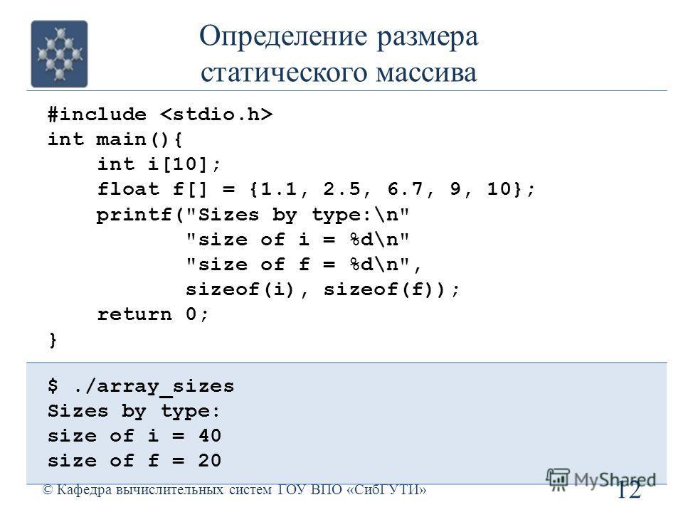 Определение размера статического массива 12 © Кафедра вычислительных систем ГОУ ВПО «СибГУТИ» #include int main(){ int i[10]; float f[] = {1.1, 2.5, 6.7, 9, 10}; printf(