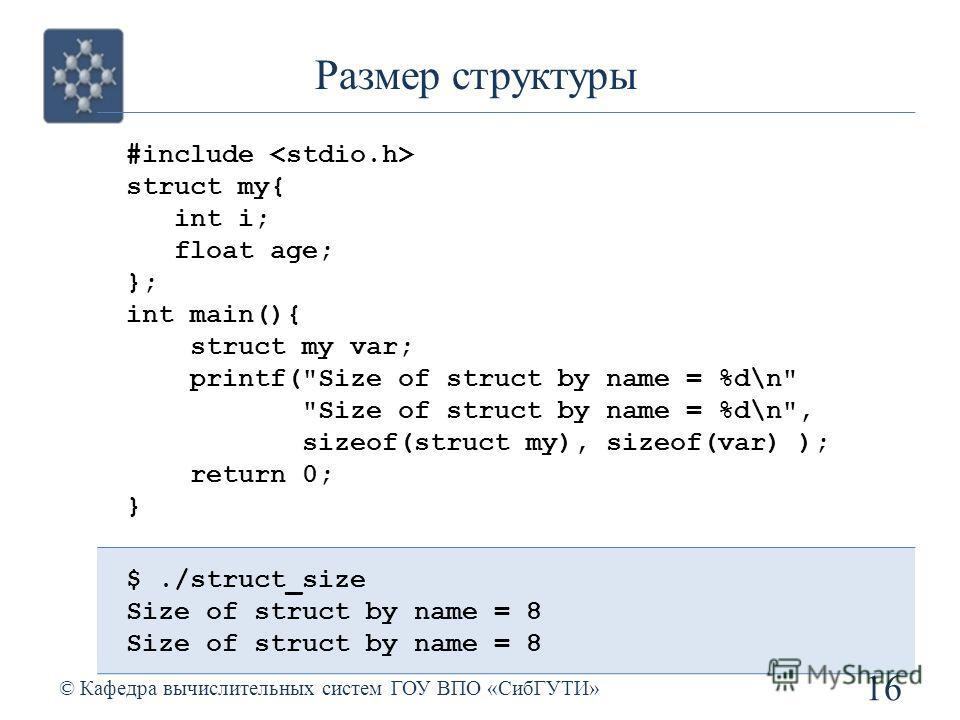 Размер структуры 16 © Кафедра вычислительных систем ГОУ ВПО «СибГУТИ» #include struct my{ int i; float age; }; int main(){ struct my var; printf(