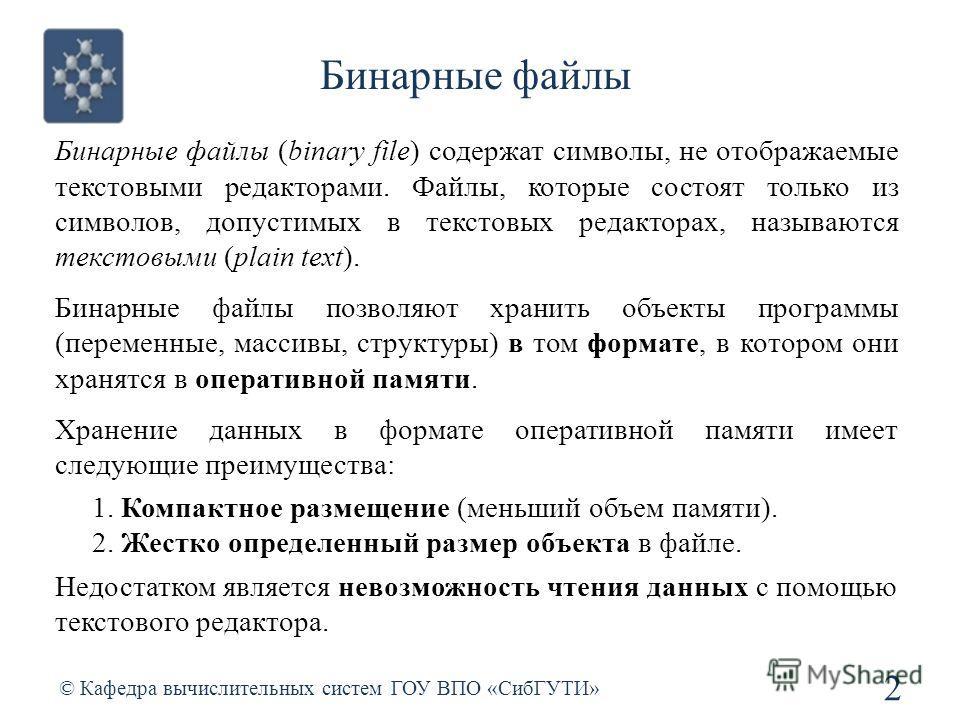 Бинарные файлы 2 © Кафедра вычислительных систем ГОУ ВПО «СибГУТИ» Бинарные файлы (binary file) содержат символы, не отображаемые текстовыми редакторами. Файлы, которые состоят только из символов, допустимых в текстовых редакторах, называются текстов