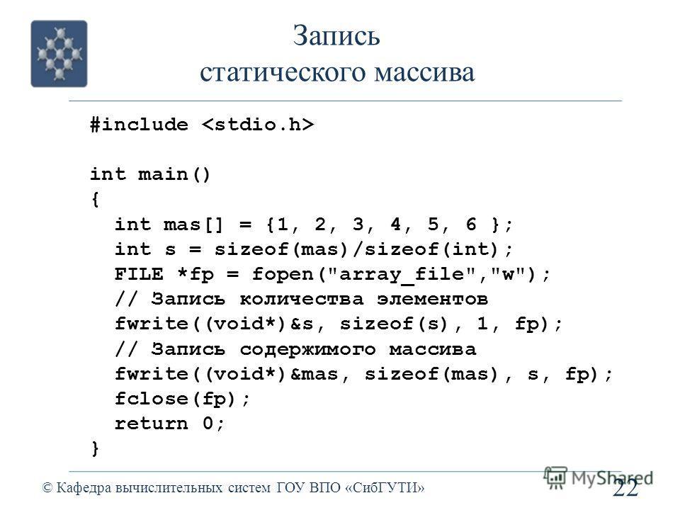 Запись статического массива 22 © Кафедра вычислительных систем ГОУ ВПО «СибГУТИ» #include int main() { int mas[] = {1, 2, 3, 4, 5, 6 }; int s = sizeof(mas)/sizeof(int); FILE *fp = fopen(