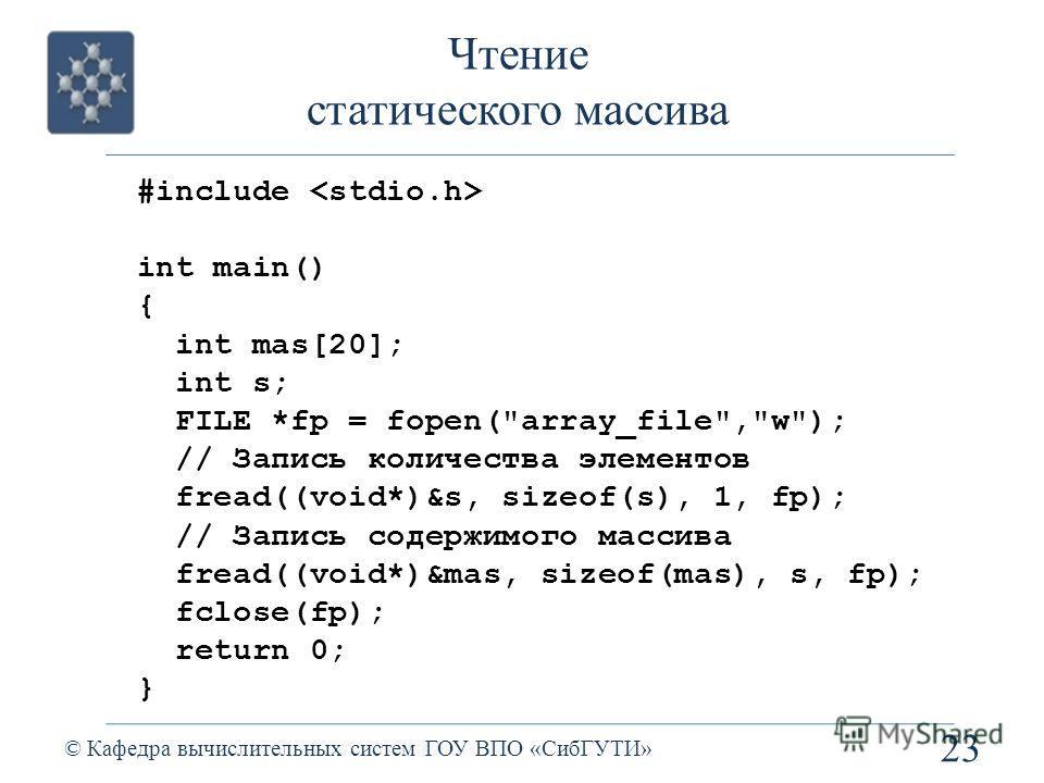 Чтение статического массива 23 © Кафедра вычислительных систем ГОУ ВПО «СибГУТИ» #include int main() { int mas[20]; int s; FILE *fp = fopen(