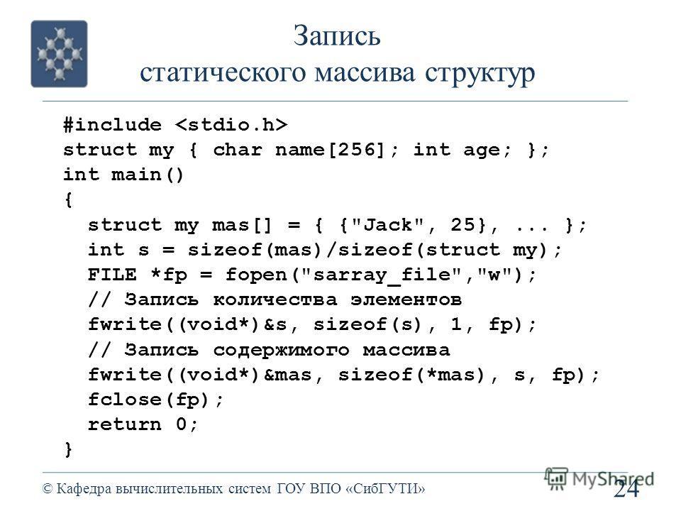 Запись статического массива структур 24 © Кафедра вычислительных систем ГОУ ВПО «СибГУТИ» #include struct my { char name[256]; int age; }; int main() { struct my mas[] = { {