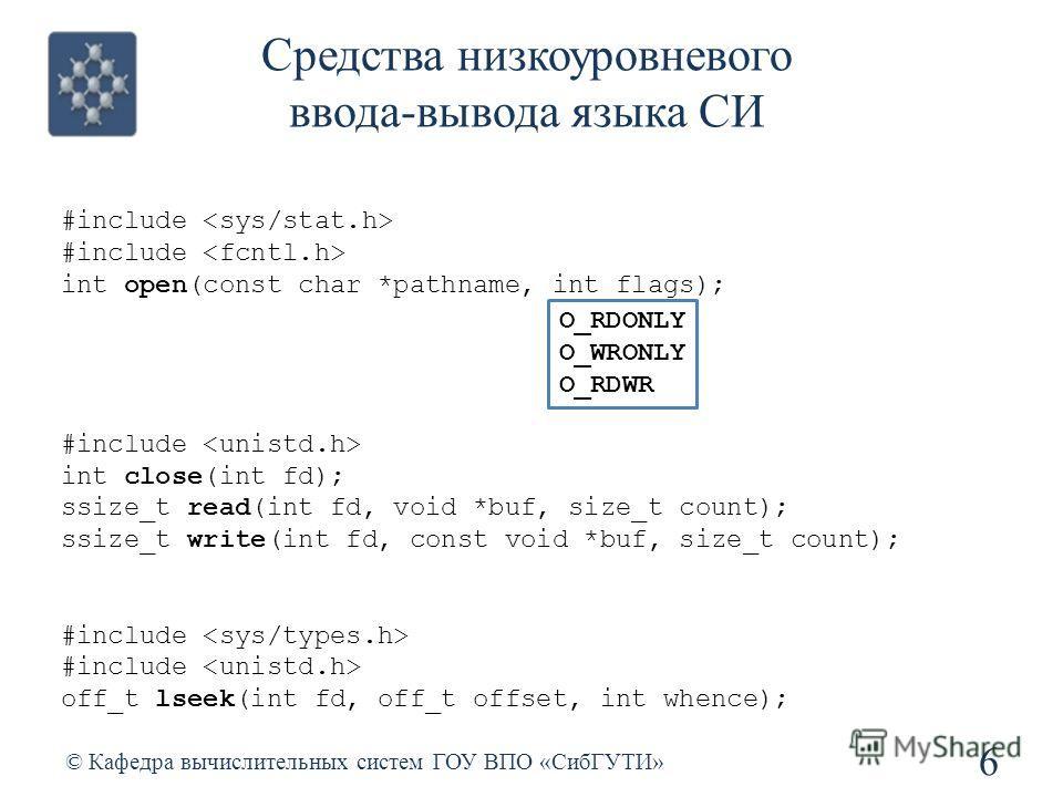 Средства низкоуровневого ввода-вывода языка СИ 6 © Кафедра вычислительных систем ГОУ ВПО «СибГУТИ» #include int open(const char *pathname, int flags); #include int close(int fd); ssize_t read(int fd, void *buf, size_t count); ssize_t write(int fd, co