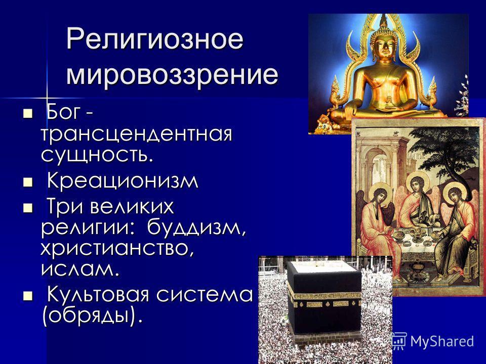 Религиозное мировоззрение Бог - трансцендентная сущность. Бог - трансцендентная сущность. Креационизм Креационизм Три великих религии: буддизм, христианство, ислам. Три великих религии: буддизм, христианство, ислам. Культовая система (обряды). Культо