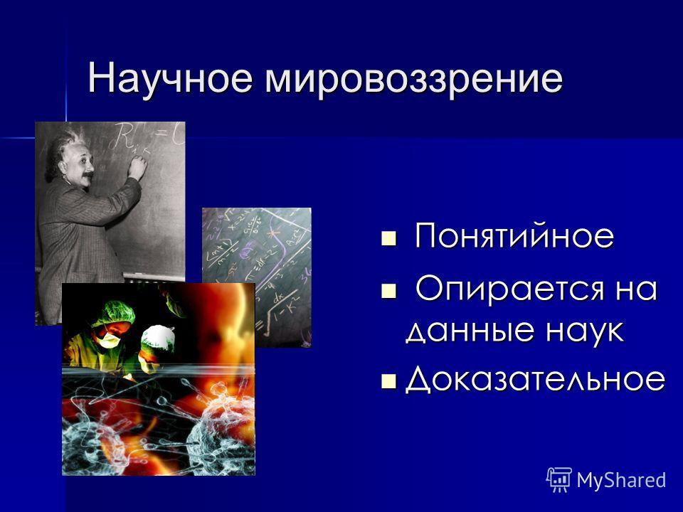 Научное мировоззрение Понятийное Понятийное Опирается на данные наук Опирается на данные наук Доказательное Доказательное