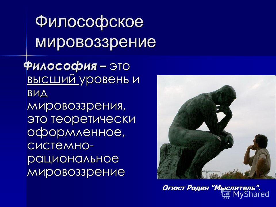 Философское мировоззрение Философия – это высший уровень и вид мировоззрения, это теоретически оформленное, системно- рациональное мировоззрение Философия – это высший уровень и вид мировоззрения, это теоретически оформленное, системно- рациональное