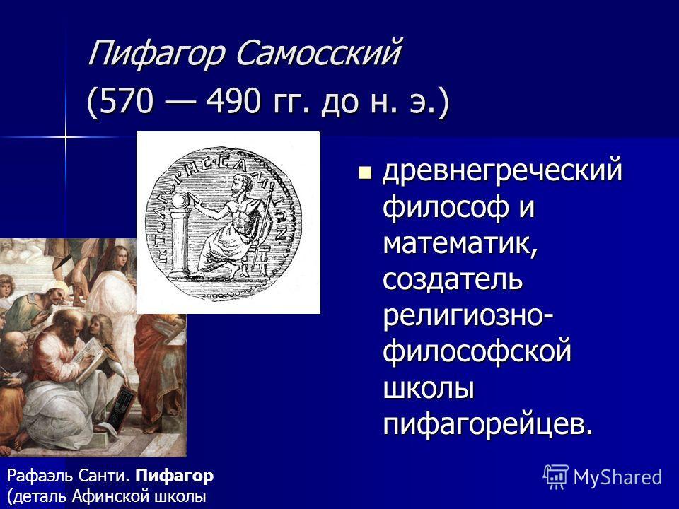 Пифагор Самосский (570 490 гг. до н. э.) Пифагор Самосский (570 490 гг. до н. э.) древнегреческий философ и математик, создатель религиозно- философской школы пифагорейцев. древнегреческий философ и математик, создатель религиозно- философской школы