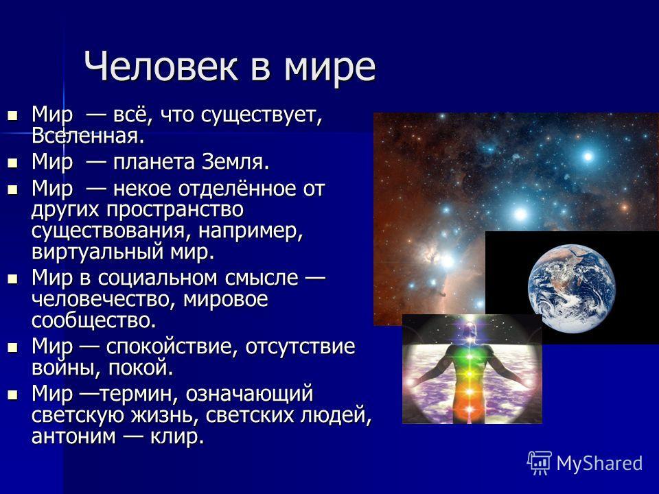 Человек в мире Мир всё, что существует, Вселенная. Мир всё, что существует, Вселенная. Мир планета Земля. Мир планета Земля. Мир некое отделённое от других пространство существования, например, виртуальный мир. Мир некое отделённое от других простран