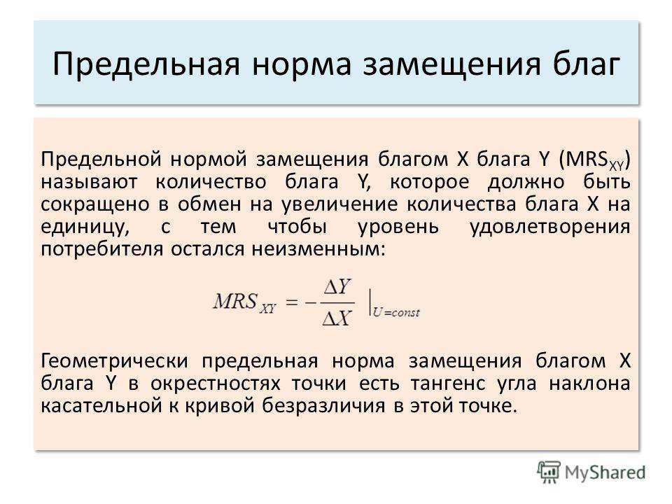Предельная норма замещения благ Предельной нормой замещения благом X блага Y (MRS XY ) называют количество блага Y, которое должно быть сокращено в обмен на увеличение количества блага X на единицу, с тем чтобы уровень удовлетворения потребителя оста