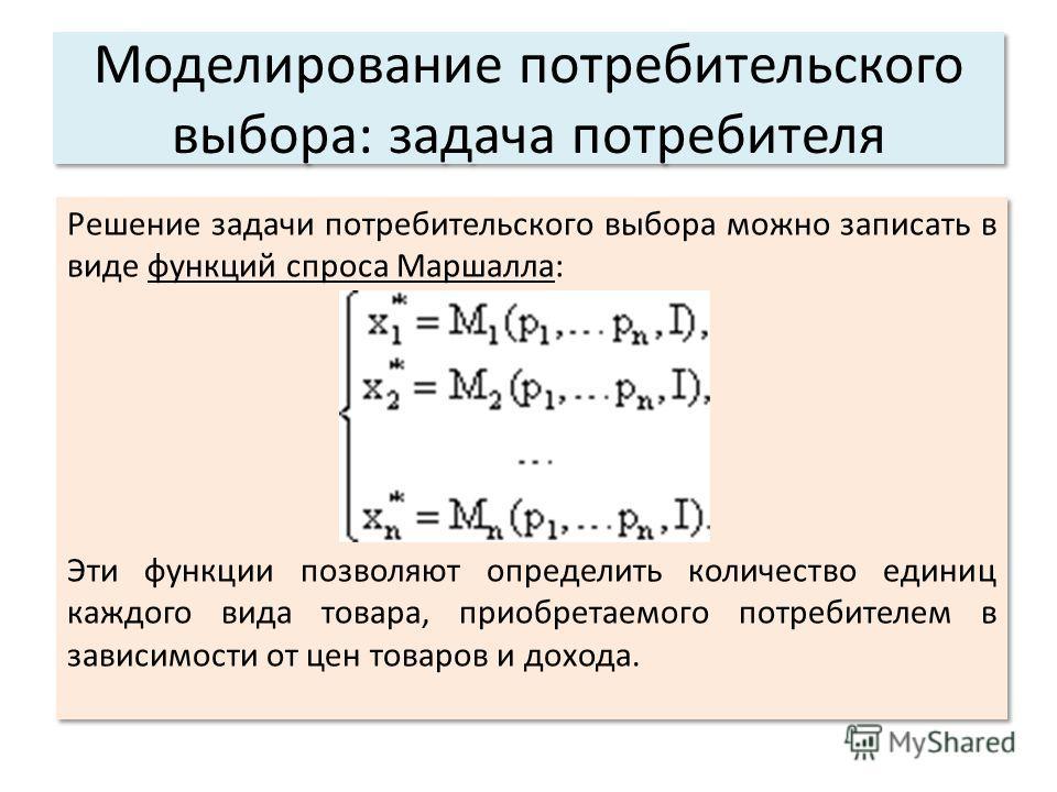 Решение задачи потребительского выбора можно записать в виде функций спроса Маршалла: Эти функции позволяют определить количество единиц каждого вида товара, приобретаемого потребителем в зависимости от цен товаров и дохода. Решение задачи потребител