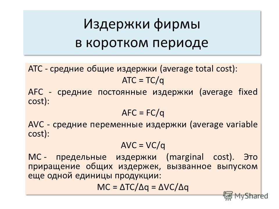 АТС - средние общие издержки (average total cost): АТС = ТС/q AFC - средние постоянные издержки (average fixed cost): AFC = FC/q AVC - средние переменные издержки (average variable cost): AVC = VC/q МС -предельные издержки (marginal cost). Это приращ