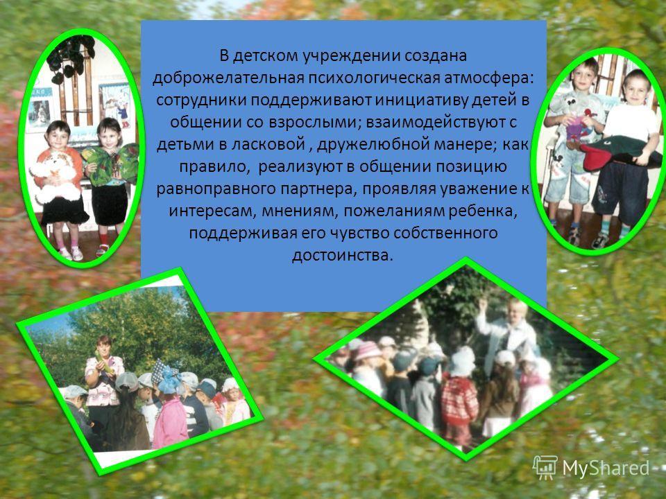 В детском учреждении создана доброжелательная психологическая атмосфера: сотрудники поддерживают инициативу детей в общении со взрослыми; взаимодействуют с детьми в ласковой, дружелюбной манере; как правило, реализуют в общении позицию равноправного