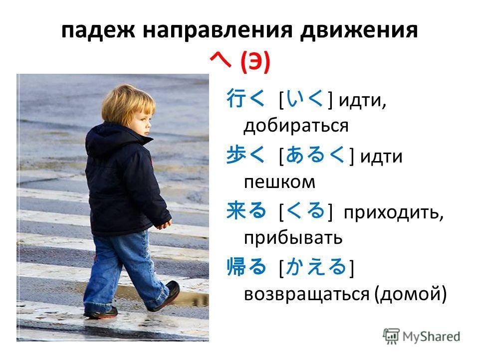 падеж направления движения (Э) [ ] идти, добираться [ ] идти пешком [ ] приходить, прибывать [ ] возвращаться (домой)