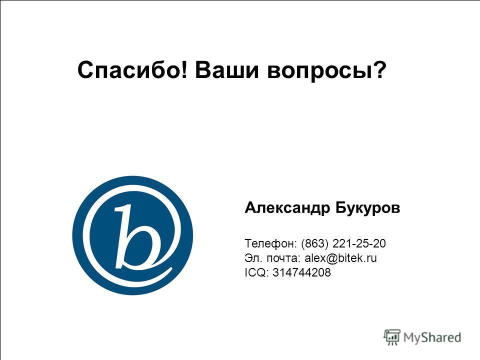 9 Александр Букуров Телефон: (863) 221-25-20 Эл. почта: alex@bitek.ru ICQ: 314744208 Спасибо! Ваши вопросы?