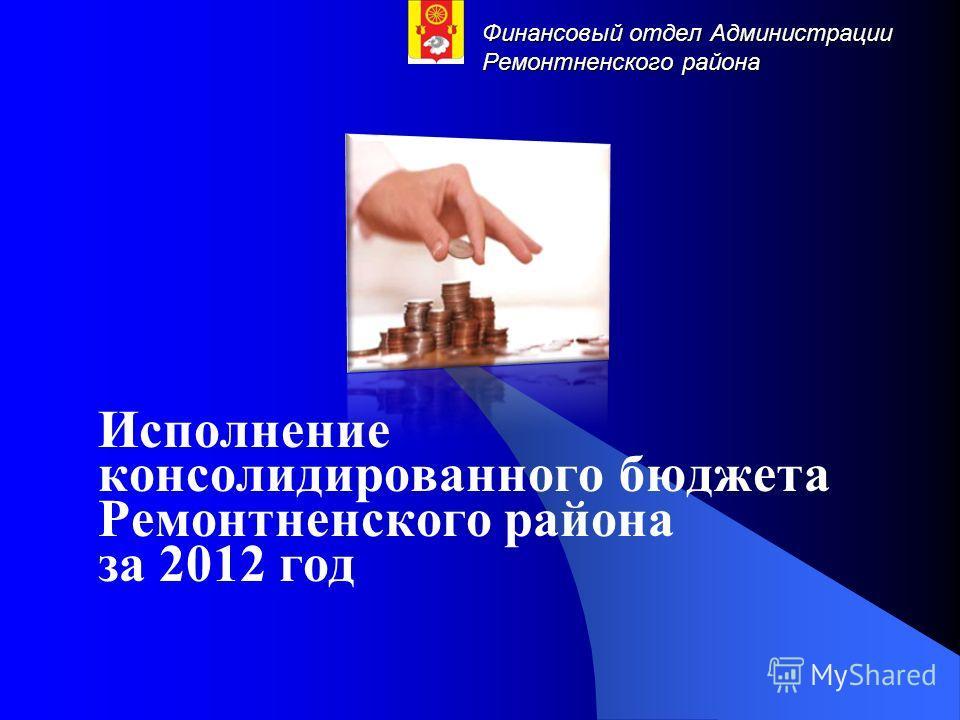 Финансовый отдел Администрации Ремонтненского района Исполнение консолидированного бюджета Ремонтненского района за 2012 год