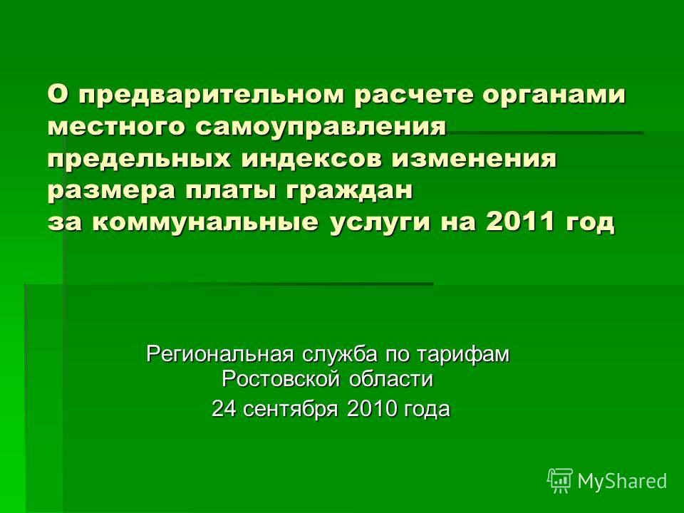 О предварительном расчете органами местного самоуправления предельных индексов изменения размера платы граждан за коммунальные услуги на 2011 год Региональная служба по тарифам Ростовской области 24 сентября 2010 года 24 сентября 2010 года