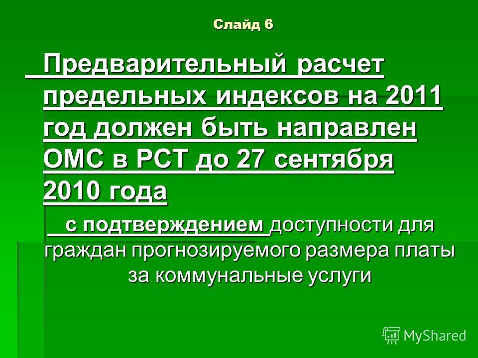 Слайд 6 Предварительный расчет предельных индексов на 2011 год должен быть направлен ОМС в РСТ до 27 сентября 2010 года с подтверждением доступности для граждан прогнозируемого размера платы за коммунальные услуги
