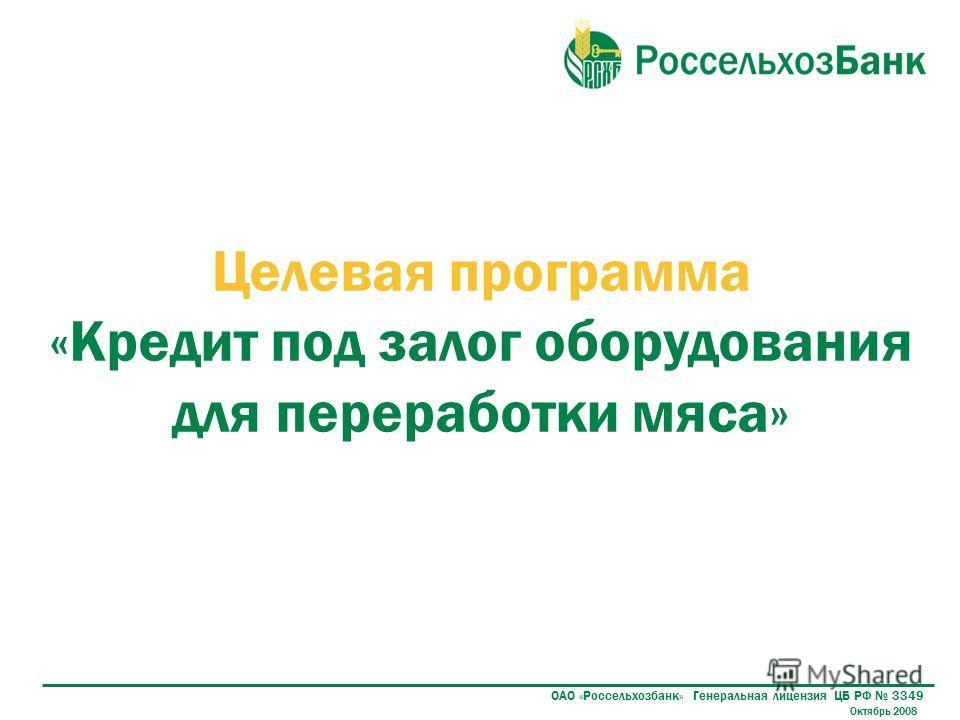 ОАО «Россельхозбанк» Генеральная лицензия ЦБ РФ 3349 Целевая программа «Кредит под залог оборудования для переработки мяса» Октябрь 2008