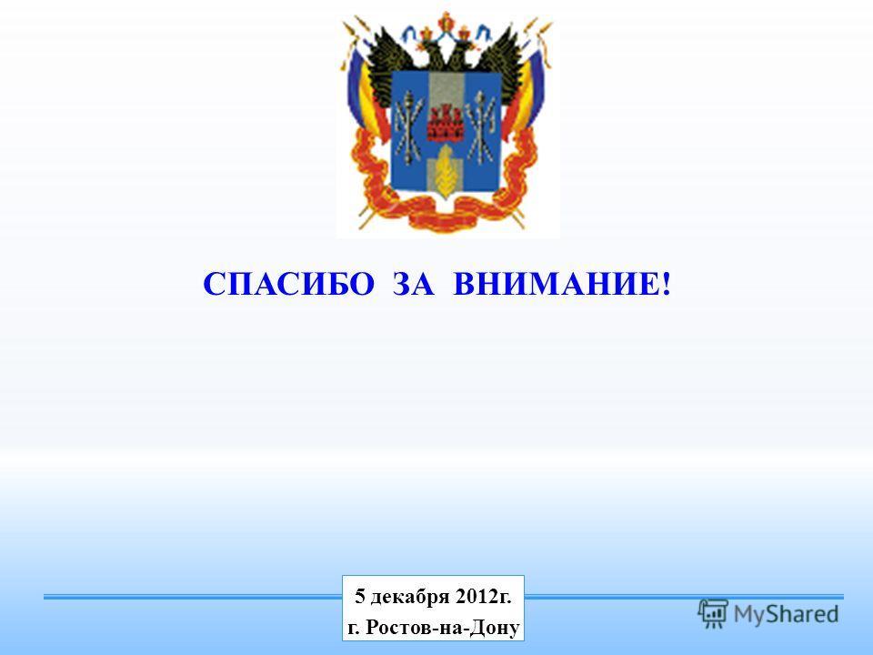 СПАСИБО ЗА ВНИМАНИЕ! 5 декабря 2012г. г. Ростов-на-Дону