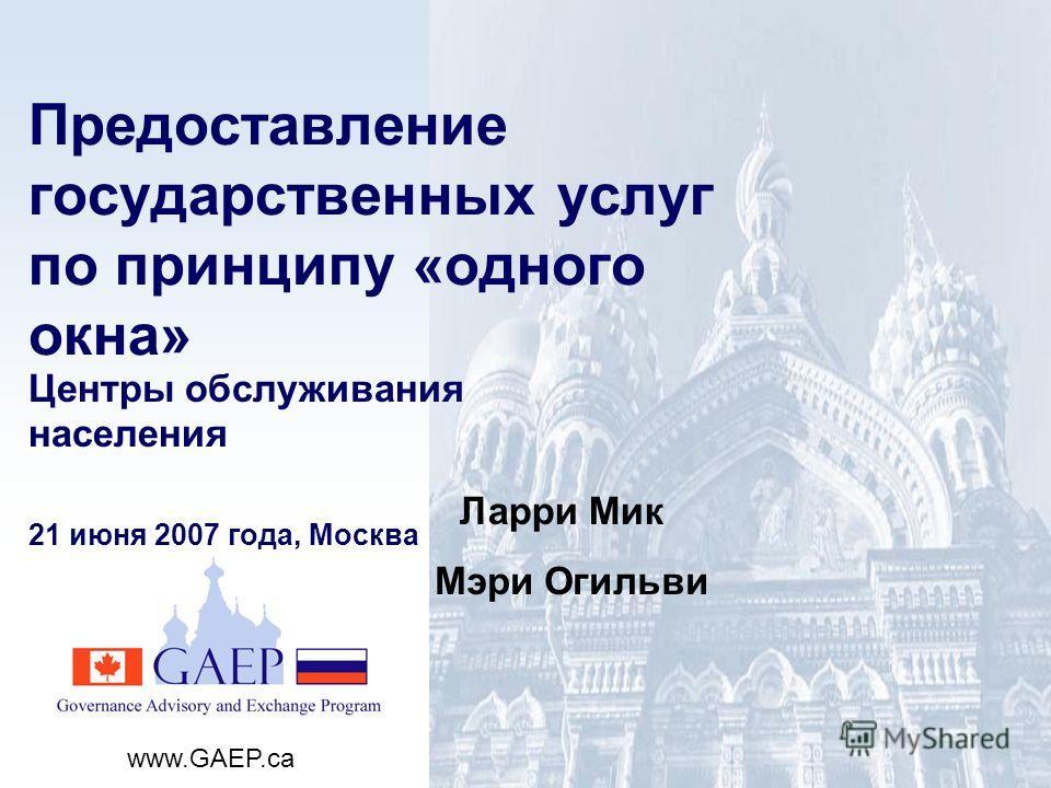 www.GAEP.ca Предоставление государственных услуг по принципу «одного окна» Центры обслуживания населения 21 июня 2007 года, Москва Ларри Мик Мэри Огильви