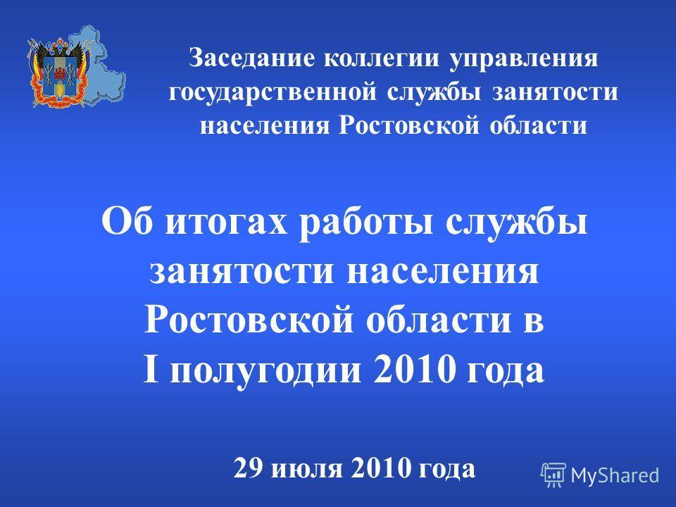 Об итогах работы службы занятости населения Ростовской области в I полугодии 2010 года 29 июля 2010 года Заседание коллегии управления государственной службы занятости населения Ростовской области