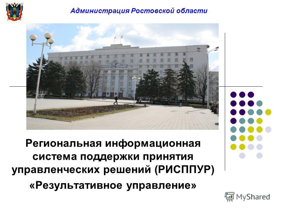 Администрация Ростовской области Региональная информационная система поддержки принятия управленческих решений (РИСППУР) «Результативное управление»