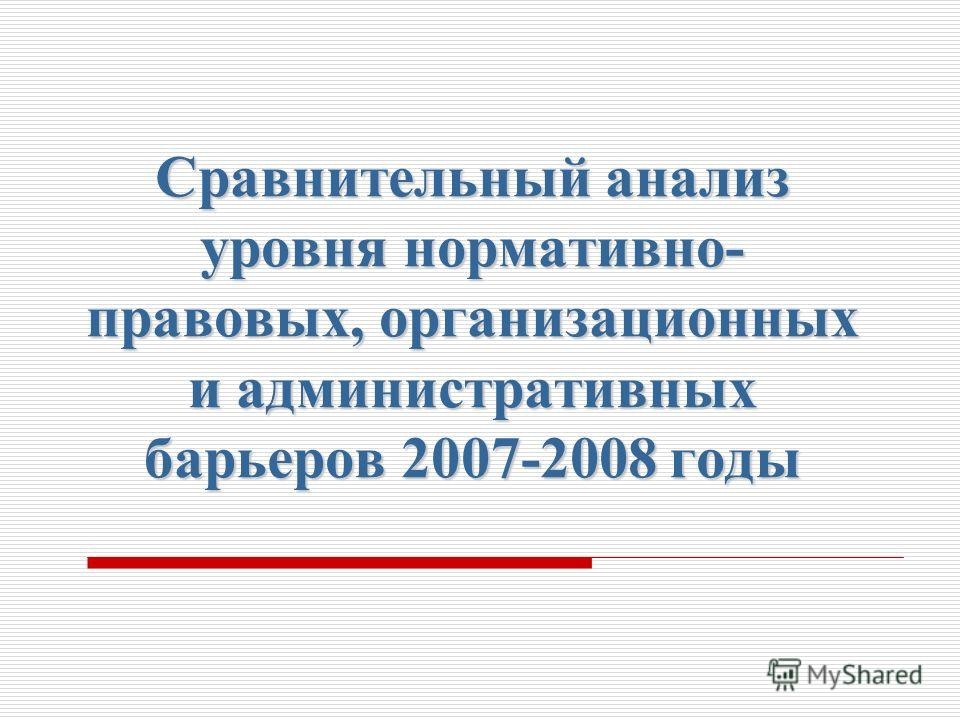 Сравнительный анализ уровня нормативно- правовых, организационных и административных барьеров 2007-2008 годы