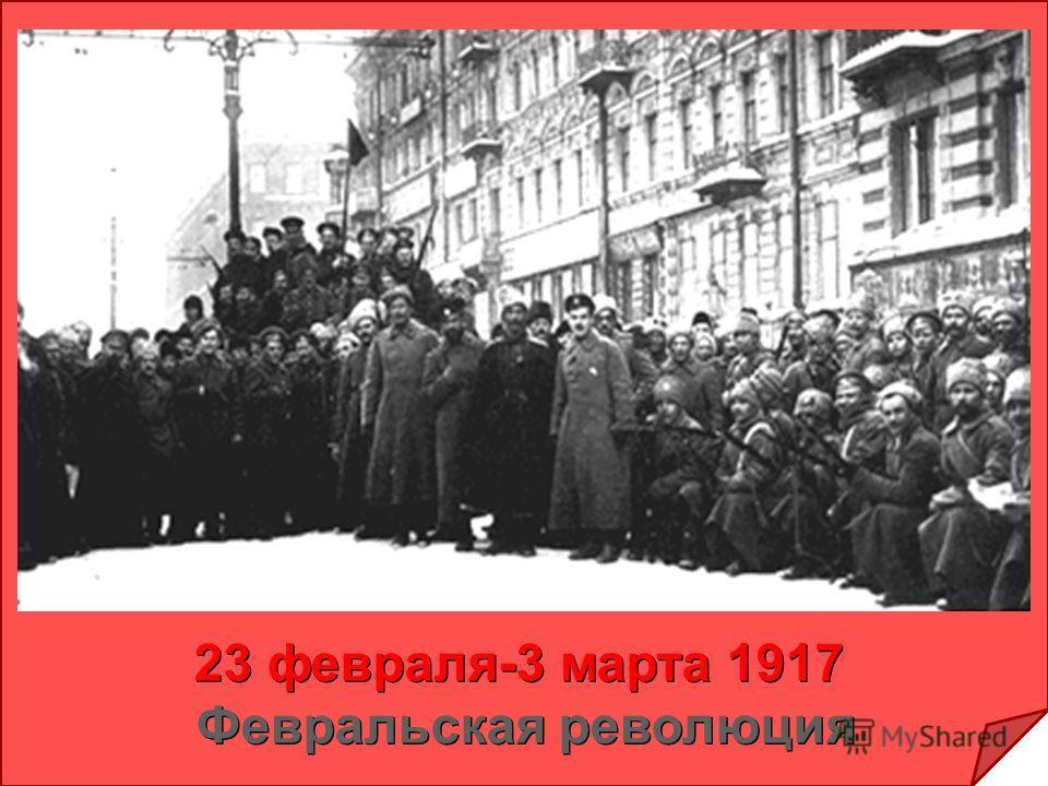 23 февраля-3 марта 1917 Февральская революция 23 февраля-3 марта 1917 Февральская революция