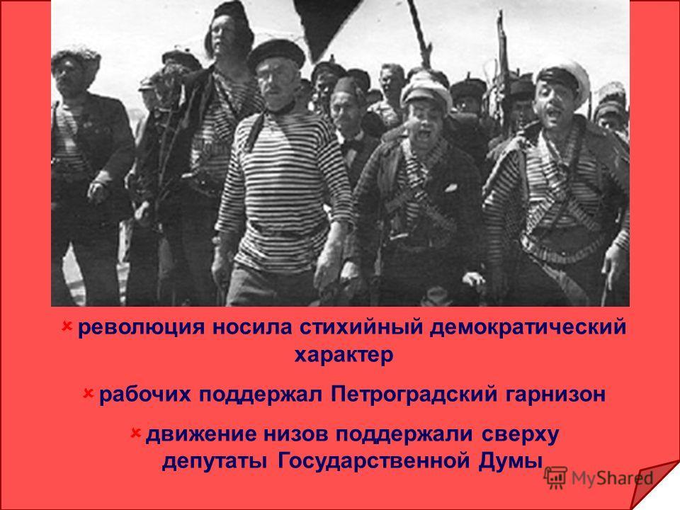 революция носила стихийный демократический характер рабочих поддержал Петроградский гарнизон движение низов поддержали сверху депутаты Государственной Думы