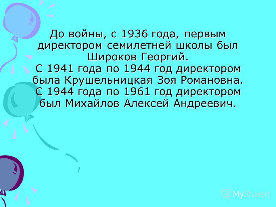 До войны, с 1936 года, первым директором семилетней школы был Широков Георгий. С 1941 года по 1944 год директором была Крушельницкая Зоя Романовна. С 1944 года по 1961 год директором был Михайлов Алексей Андреевич.