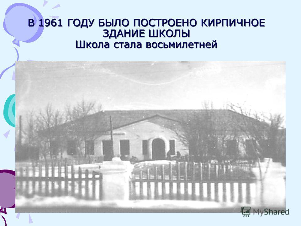 В 1961 ГОДУ БЫЛО ПОСТРОЕНО КИРПИЧНОЕ ЗДАНИЕ ШКОЛЫ Школа стала восьмилетней
