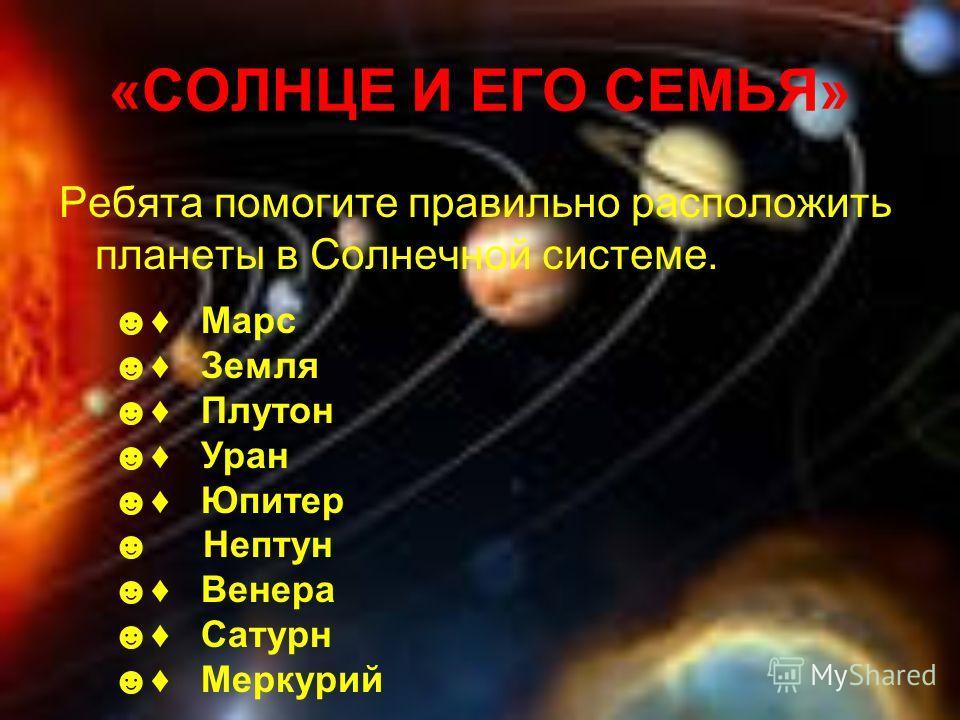 «СОЛНЦЕ И ЕГО СЕМЬЯ» Ребята помогите правильно расположить планеты в Солнечной системе. Марс Земля Плутон Уран Юпитер Нептун Венера Сатурн Меркурий