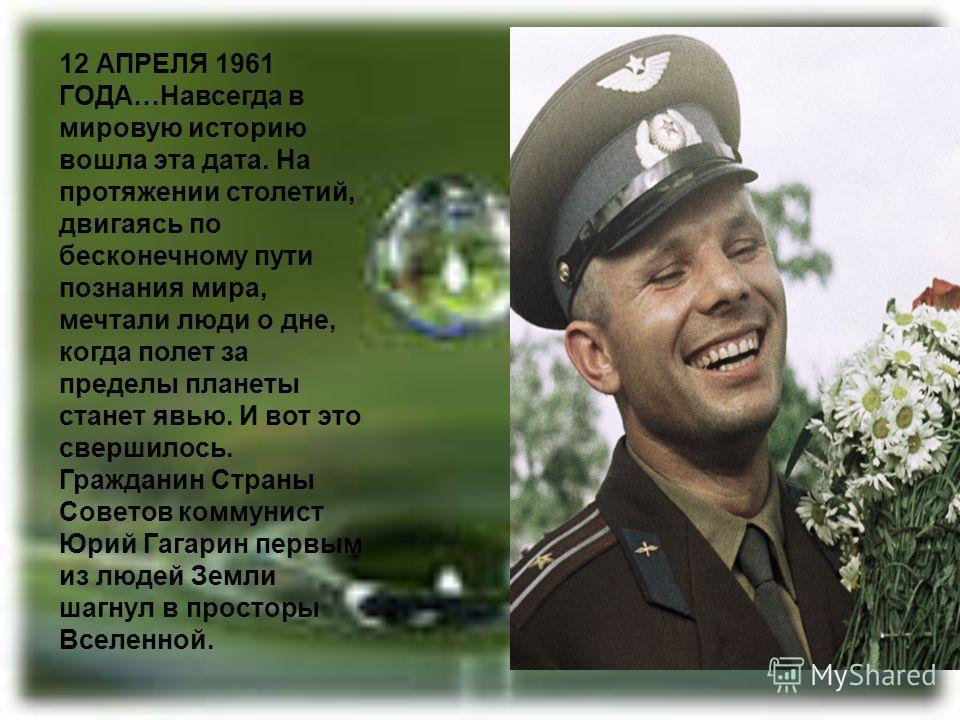 12 АПРЕЛЯ 1961 ГОДА…Навсегда в мировую историю вошла эта дата. На протяжении столетий, двигаясь по бесконечному пути познания мира, мечтали люди о дне, когда полет за пределы планеты станет явью. И вот это свершилось. Гражданин Страны Советов коммуни