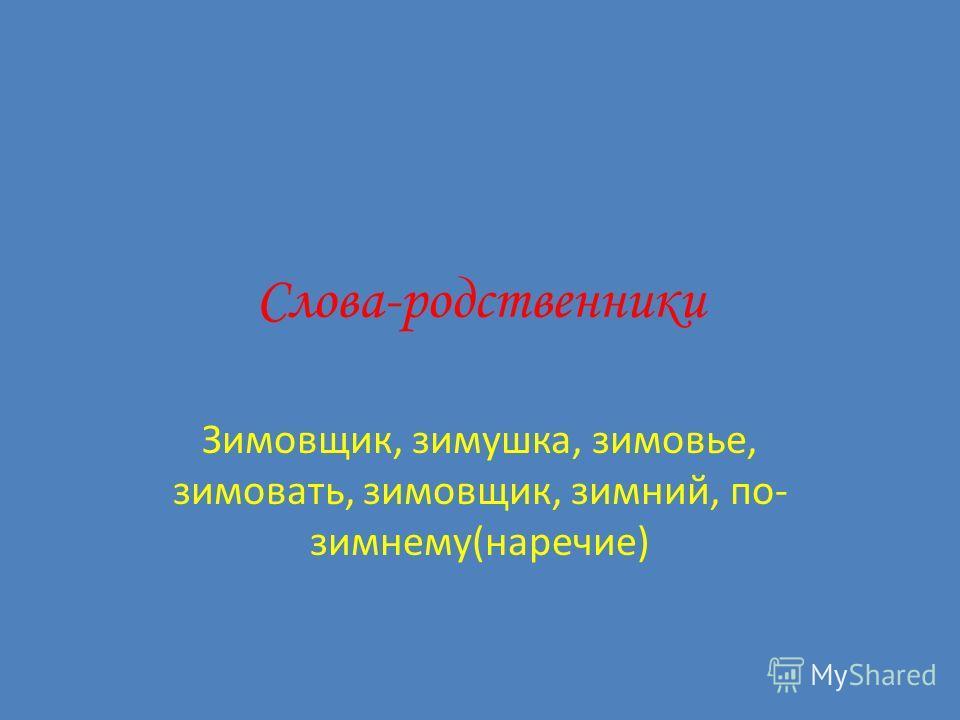 Слова-родственники Зимовщик, зимушка, зимовье, зимовать, зимовщик, зимний, по- зимнему(наречие)